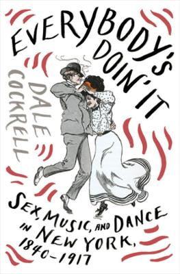 Everybody's Doin' It: Sex, Music, and Dance in New York, 1840-1917 by Dale Cockrell