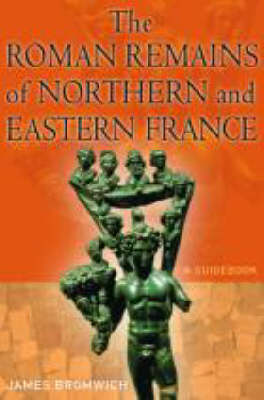 Roman Remains of Northern and Eastern France by James Bromwich