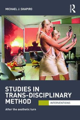 Studies in Trans-Disciplinary Method by Michael J. Shapiro