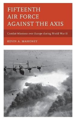 Fifteenth Air Force against the Axis by Kevin A. Mahoney