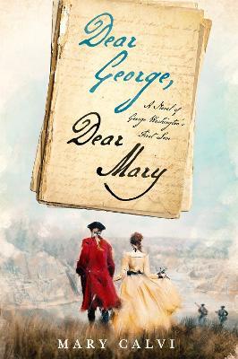Dear George, Dear Mary: A Novel of George Washington's First Love by Mary Calvi