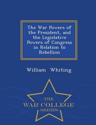 The War Powers of the President, and the Legislative Powers of Congress in Relation to Rebellion - War College Series by Dr William Whiting