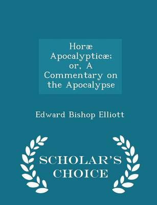 Horae Apocalypticae; Or, a Commentary on the Apocalypse - Scholar's Choice Edition by Edward Bishop 1793-1875 Elliott