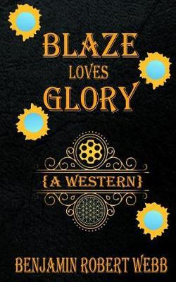 Blaze Loves Glory (a Western) by Benjamin Robert Webb