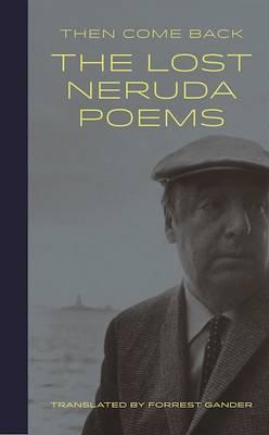 Then Come Back: The Lost Neruda by Pablo Neruda