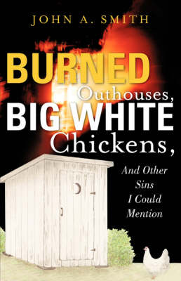 Burned Outhouses, Big White Chickens, and Other Sins I Could Mention by John A Smith