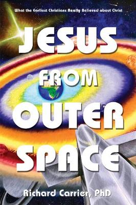 Jesus from Outer Space: What the Earliest Christians Really Believed about Christ by Richard Carrier