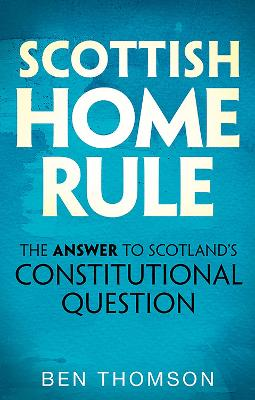 Scottish Home Rule: The Answer to Scotland's Constitutional Question by Ben Thomson