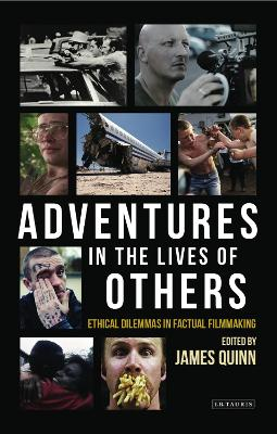 Adventures in the Lives of Others: Ethical Dilemmas in Factual Filmmaking by James Quinn