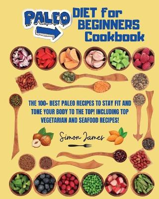 Paleo Diet for Beginners: The 100+ Best Paleo Recipes to Stay Fit and Tone your Body to The Top! Including TOP Vegetarian and Seafood Recipes! by Simon James