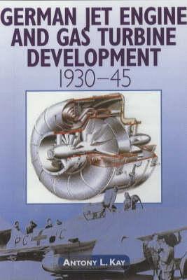 German Jet Engine and Gas Turbine Development 1930-1945 by Anthony L. Kay