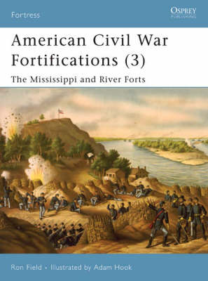 American Civil War Fortifications: The Mississippi and River Forts: v. 3 by Ron Field
