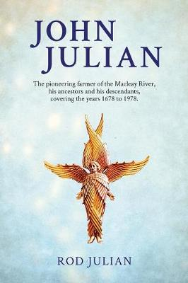 John Julian: The pioneering farmer of the Macleay River, his ancestors and his descendants. 1678 to 1978 by Rod Julian