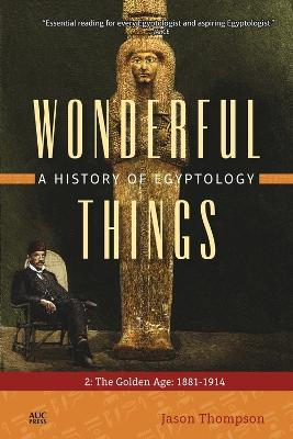 Wonderful Things: A History of Egyptology 2: The Golden Age: 1881-1914 by Jason Thompson