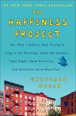 The Happiness Project: Why I Spent a Year Trying to Sing in the Morning, Clean My Closets, Fight Right, Read Aristotle, and Generally Have More Fun by Gretchen Rubin