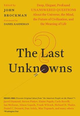 The Last Unknowns: Deep, Elegant, Profound Unanswered Questions About the Universe, the Mind, the Future of Civilization, and the Meaning of Life by John Brockman