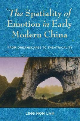 The Spatiality of Emotion in Early Modern China: From Dreamscapes to Theatricality by Ling Hon Lam