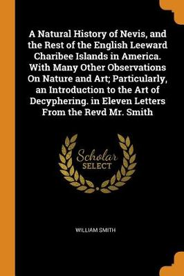 A Natural History of Nevis, and the Rest of the English Leeward Charibee Islands in America. with Many Other Observations on Nature and Art; Particularly, an Introduction to the Art of Decyphering. in Eleven Letters from the Revd Mr. Smith by William Smith