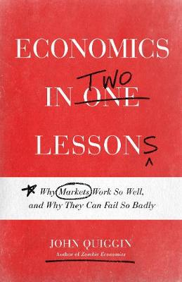 Economics in Two Lessons: Why Markets Work So Well, and Why They Can Fail So Badly by John Quiggin