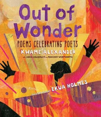 Out of Wonder: Poems Celebrating Poets by Kwame Alexander