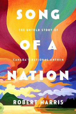 Song Of A Nation: The Untold Story of Canada's National Anthem by Robert Harris