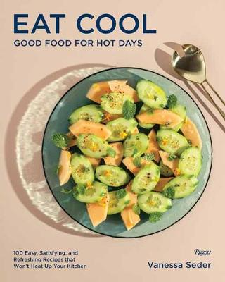 Eat Cool: Good Food for Hot Days: 100 Easy, Satisfying, and Refreshing Recipes that Wont Heat Up Your Kitchen by Vanessa Seder
