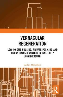 Vernacular Regeneration: Low-income Housing, Private Policing and Urban Transformation in inner-city Johannesburg book