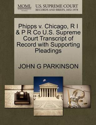 Phipps V. Chicago, R I & P R Co U.S. Supreme Court Transcript of Record with Supporting Pleadings by John G Parkinson