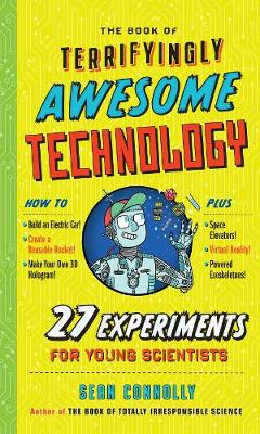 The Book of Terrifyingly Awesome Technology: 27 Experiments for Young Scientists by Sean Connolly
