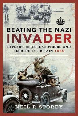 Beating the Nazi Invader: Hitler's Spies, Saboteurs and Secrets in Britain 1940 by Neil R Storey