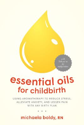 Essential Oils for Childbirth: Using Aromatherapy to Reduce Stress, Alleviate Anxiety, and Lessen Pain with Any Birth Plan by Michaela Boldy