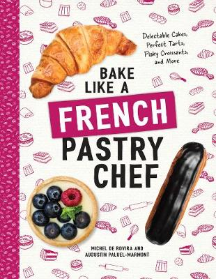 Bake Like a French Pastry Chef - Delectable Cakes, Perfect Tarts, Flaky Croissants, and More by Michel de Rovira