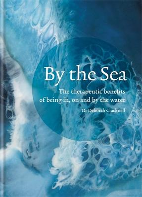 By the Sea: The therapeutic benefits of being in, on and by the water by Dr Deborah Cracknell