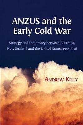 Anzus and the Early Cold War: Strategy and Diplomacy Between Australia, New Zealand and the United States, 1945-1956 by Andrew Kelly