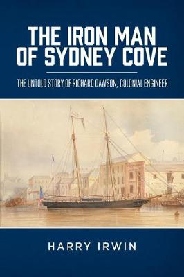 The Iron Man of Sydney Cove: The Untold Story of Richard Dawson, Colonial Engineer by Harry Irwin