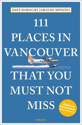 111 Places in Vancouver That You Must Not Miss by David Doroghy