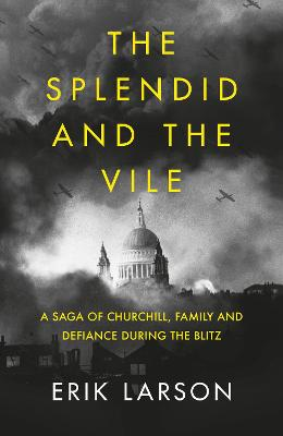 The Splendid and the Vile: A Saga of Churchill, Family and Defiance During the Blitz by Erik Larson