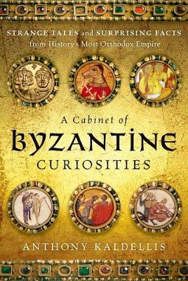 A Cabinet of Byzantine Curiosities by Anthony Kaldellis