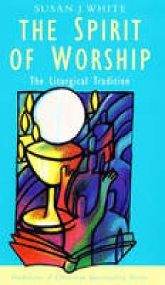 The Spirit of Worship: The Liturgical Tradition by Susan White
