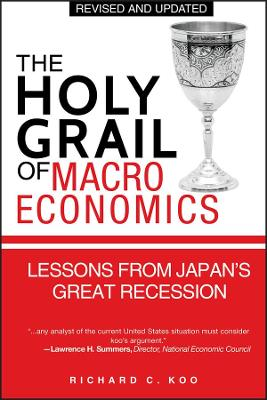 The Holy Grail of Macroeconomics  (Revised Edition) - Lessons From Japan's Great Recession by Richard C. Koo
