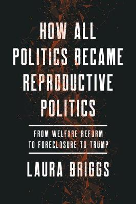 How All Politics Became Reproductive Politics: From Welfare Reform to Foreclosure to Trump by Laura Briggs