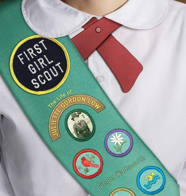 First Girl Scout: the Life of Juliette Gordon Low by Ginger Wadsworth