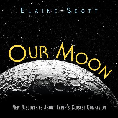 Our Moon: New Discoveries about Earth's Closest Companion by Elaine Scott