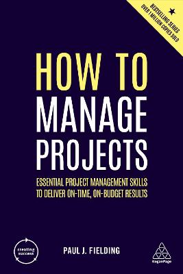 How to Manage Projects: Essential Project Management Skills to Deliver On-time, On-budget Results by Paul J Fielding