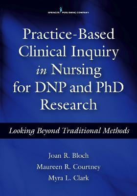 Practice-Based Clinical Inquiry in Nursing for DNP and PhD Research by Jaon R. Bloch