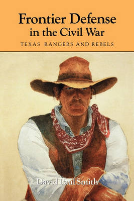 Frontier Defense in the Civil War : Texas' Rangers and Rebels by David Paul Smith