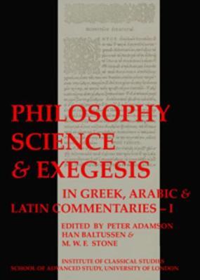 Philosophy, Science & Exegesis: In Greek, Arabic & Latin Commentaries (BICS Supplement 83.1) by Peter Adamson