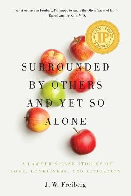 Surrounded by Others and Yet So Alone: A Lawyer's Case Stories of Love, Loneliness, and Litigation by J W Freiberg