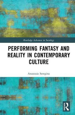 Performing Fantasy and Reality in Contemporary Culture by Anastasia Seregina