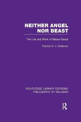 Neither Angel nor Beast: The Life and Work of Blaise Pascal by Francis X.J. Coleman